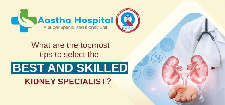 What are the topmost tips to select the best and skilled kidney specialist?