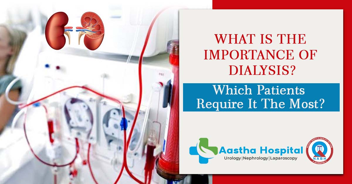 What is the importance of dialysis? Which patients require it the most?
