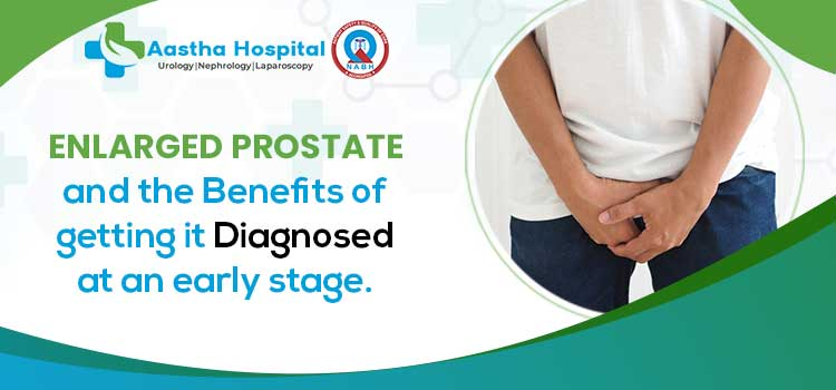 Enlarged Prostate and the benefits of getting it diagnosed at an early stage